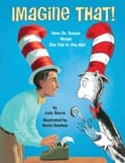 Imagine That! - How Dr. Seuss Wrote The Cat in the Hat eBook by Judy Sierra, Kevin Hawkes