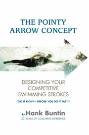 The Pointy Arrow Concept - Designing Your Competitive Swimming Strokes ebook by Hank Buntin