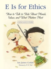 E Is for Ethics - How to Talk to Kids About Morals, Values, and What Matters Most ebook by Ian James Corlett