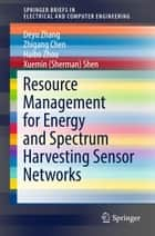 Resource Management for Energy and Spectrum Harvesting Sensor Networks ebook by Deyu Zhang, Zhigang Chen, Haibo Zhou,...