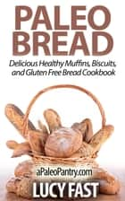 Paleo Bread: Delicious Healthy Muffins, Biscuits, and Gluten Free Bread Cookbook - Paleo Diet Solution Series ebook by Lucy Fast