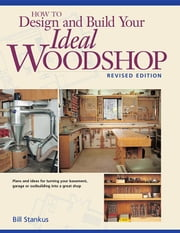 How to Design and Build Your Ideal Woodshop ebook by Stankus, Bill