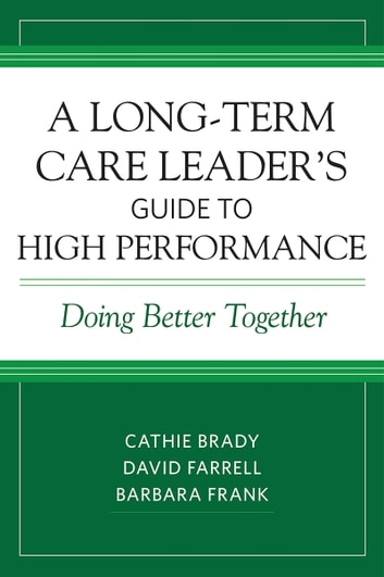 A Long-Term Care Leader's Guide to High Performance - Doing Better Together ebook by Cathie Brady,David Farrell,Barbara Frank