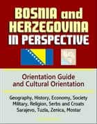 Bosnia and Herzegovina in Perspective: Orientation Guide and Cultural Orientation: Geography, History, Economy, Society, Military, Religion, Serbs and Croats, Sarajevo, Tuzla, Zenica, Mostar ebook by Progressive Management