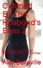 Claimed By The Husband's Boss 2: Denice gets claimed by Black Billionaire Mr. Brinks, a cuckold saga - Billionaire Boss, #2 ebook by Alex Belleville