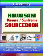 21st Century Kawasaki Disease / Syndrome Sourcebook: Clinical Data for Patients, Families, and Physicians - Diagnosis, Testing, Treatment, Drugs, Vasculitis and Related Autoimmune Diseases ebook by Progressive Management