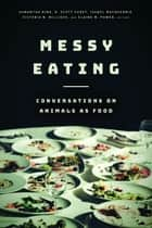 Messy Eating - Conversations on Animals as Food ebook by Samantha King, R. Scott Carey, Isabel Macquarrie,...