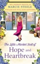 The Little Market Stall of Hope and Heartbreak - A feel good novel of love, secrets and friendship ebook by Marcie Steele