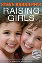 Raising Girls - From babyhood to womanhood - helping your daughter to grow up wise, warm and strong ebook by Steve Biddulph