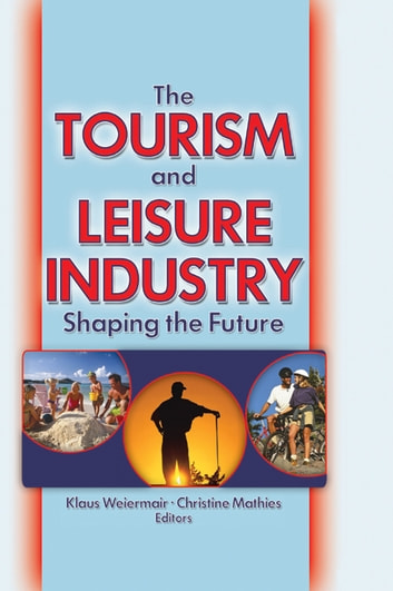 The Tourism and Leisure Industry - Shaping the Future ebook by Kaye Sung Chon
