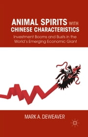 Animal Spirits with Chinese Characteristics - Investment Booms and Busts in the World's Emerging Economic Giant ebook by M. DeWeaver