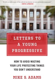 Letters to a Young Progressive - How to Avoid Wasting Your Life Protesting Things You Don't Understand ebook by Mike S. Adams