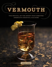 Vermouth: The Revival of the Spirit that Created America's Cocktail Culture ebook by Adam Ford