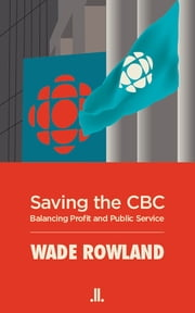 Saving the CBC - Balancing Profit and Public Service ebook by Wade Rowland