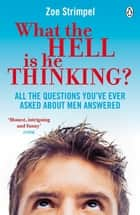 What the Hell is He Thinking? - All the Questions You've Ever Asked About Men Answered ebook by Zoe Strimpel