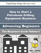 How to Start a Petroleum Drilling Equipment Business (Beginners Guide) ebook by Eusebio Felix