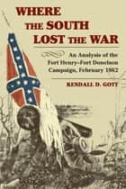 Where the South Lost the War - An Analysis of the Fort Henry-Fort Donelson Campaign, February 1862 ebook by Kendall D. Gott