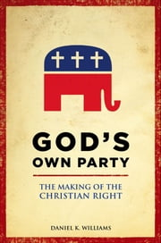 God's Own Party - The Making of the Christian Right ebook by Daniel K. Williams