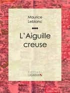 L'Aiguille creuse ebook by Maurice Leblanc, Ligaran