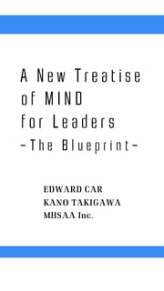 A New Treatise of MIND for Leaders - The Blueprint ebook by Edward Car, Kano Takigawa