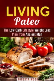 Living Paleo: The Low Carb Lifestyle Weight Loss Plan from Ancient Man - Gluten-Free & Energy Boost ebook by Roberta Wood