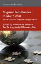 Migrant Remittances in South Asia - Social, Economic and Political Implications ebook by M. Rahman, T. Yong, A. Ullah