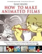 How to Make Animated Films - Tony White's Masterclass Course on the Traditional Principles of Animation ebook by Tony White, Kathryn Spencer