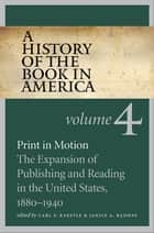 A History of the Book in America - Volume 4: Print in Motion: The Expansion of Publishing and Reading in the United States, 1880-1940 ebook by Carl F. Kaestle, Janice A. Radway