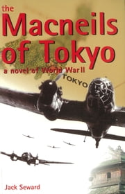 The Macneils of Tokyo - A Novel of World War II ebook by Jack Seward