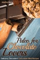 Paleo for Chocolate Lovers: Delicious, Decadent Chocolate-Filled Recipes ebook by Martha Stone