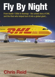 Fly By Night: From Austin 1300s to Boeings - the untold story of DHL and the Kiwi who helped turn it into a global giant ebook by Chris Reid