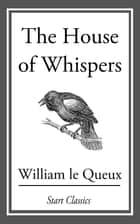 The House of Whispers ebook by William Le Queux
