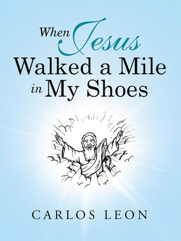 When Jesus Walked a Mile in My Shoes ebook by Carlos Leon