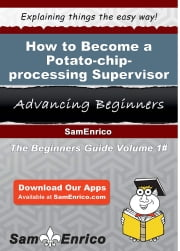 How to Become a Potato-chip-processing Supervisor - How to Become a Potato-chip-processing Supervisor ebook by Hermelinda Mackenzie