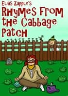Elias Zapple's Rhymes from the Cabbage Patch - Elias Zapple Rhymes, #1 ebook by Elias Zapple