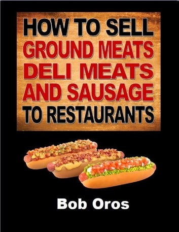 How to Sell Ground Meats Deli Meats and Sausage to Restaurants ebook by Bob Oros