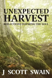 Unexpected Harvest: Reflections Inspiring the Soul ebook by J Scott Swain