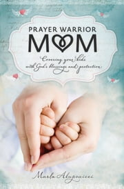 Prayer Warrior Mom - Covering Your Kids with God's Blessings and Protection ebook by Marla Alupoaicei