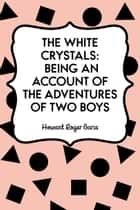 The White Crystals: Being an Account of the Adventures of Two Boys ebook by Howard Roger Garis