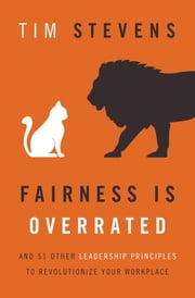 Fairness Is Overrated - And 51 Other Leadership Principles to Revolutionize Your Workplace ebook by Tim Stevens
