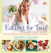 Eating for Two - The Complete Guide to Nutrition During Pregnancy and Beyond ebook by Annabel Karmel