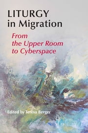 Liturgy In Migration - From the Upper Room to Cyberspace ebook by Teresa Berger