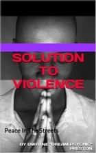 Solution To Violence - Peace in The Streets ebook by Dwayne Preston