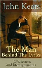 John Keats - The Man Behind The Lyrics: Life, letters, and literary remains - Complete Letters and Two Extensive Biographies of one of the most beloved English Romantic poets ebook by John Keats