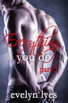 Everything You Do 3 ebook by Evelyn Lyes
