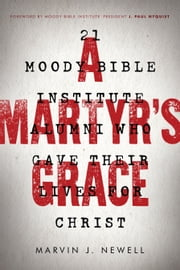 A Martyr's Grace - 21 Moody Bible Institute Alumni Who Gave Their Lives for Christ ebook by Marvin J. Newell,J. Paul Nyquist