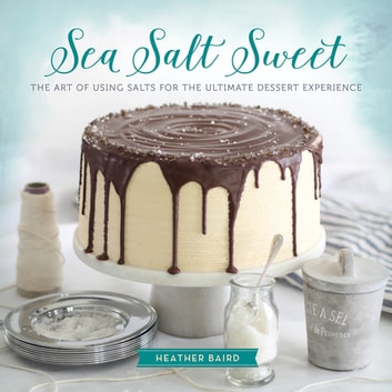 Sea Salt Sweet - The Art of Using Salts for the Ultimate Dessert Experience ebook by Heather Baird