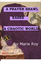 A Prayer Shawl Eases a Chaotic World ebook by Marie Roy