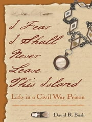 I Fear I Shall Never Leave This Island - Life in a Civil War Prison ebook by David Bush