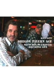 Oregon Tavern Age - Sketches of Coastal Drinking Life ebook by Matt Love